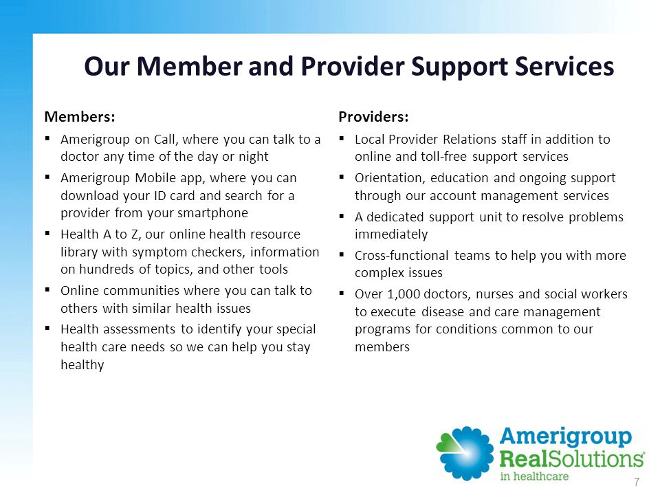 Our Member and Provider Support Services Providers:  Local Provider Relations staff in addition to online and toll-free support services  Orientation, education and ongoing support through our account management services  A dedicated support unit to resolve problems immediately  Cross-functional teams to help you with more complex issues  Over 1,000 doctors, nurses and social workers to execute disease and care management programs for conditions common to our members 7 Members:  Amerigroup on Call, where you can talk to a doctor any time of the day or night  Amerigroup Mobile app, where you can download your ID card and search for a provider from your smartphone  Health A to Z, our online health resource library with symptom checkers, information on hundreds of topics, and other tools  Online communities where you can talk to others with similar health issues  Health assessments to identify your special health care needs so we can help you stay healthy