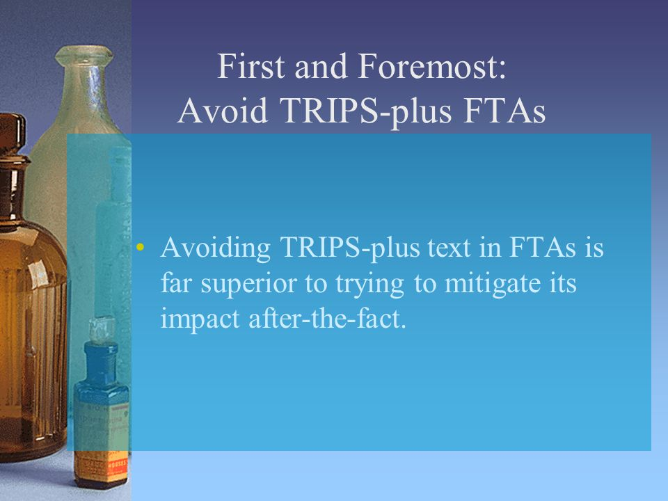 First and Foremost: Avoid TRIPS-plus FTAs Avoiding TRIPS-plus text in FTAs is far superior to trying to mitigate its impact after-the-fact.