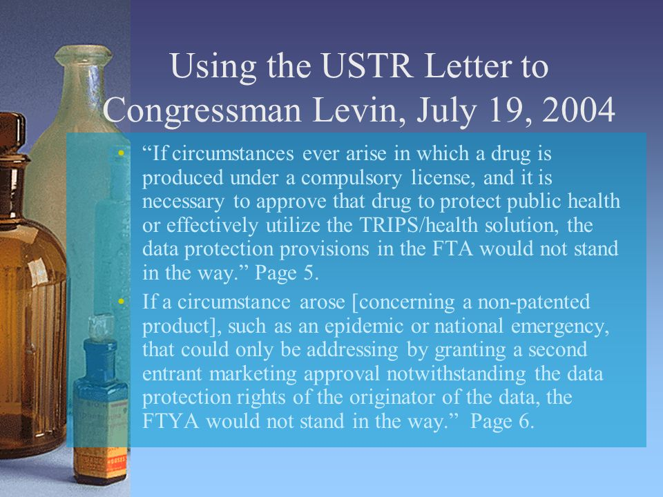 Using the USTR Letter to Congressman Levin, July 19, 2004 If circumstances ever arise in which a drug is produced under a compulsory license, and it is necessary to approve that drug to protect public health or effectively utilize the TRIPS/health solution, the data protection provisions in the FTA would not stand in the way. Page 5.