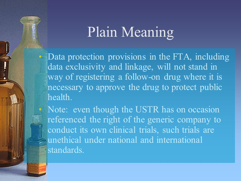 Plain Meaning Data protection provisions in the FTA, including data exclusivity and linkage, will not stand in way of registering a follow-on drug where it is necessary to approve the drug to protect public health.