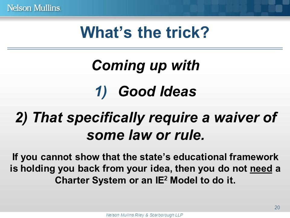 Nelson Mullins Riley & Scarborough LLP What's the trick? Coming up with 1)Good Ideas 2) That specifically require a waiver of some law or rule. If you
