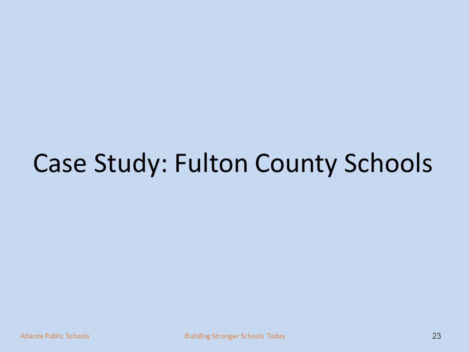 Case Study: Fulton County Schools 23 Atlanta Public SchoolsBuilding Stronger Schools Today