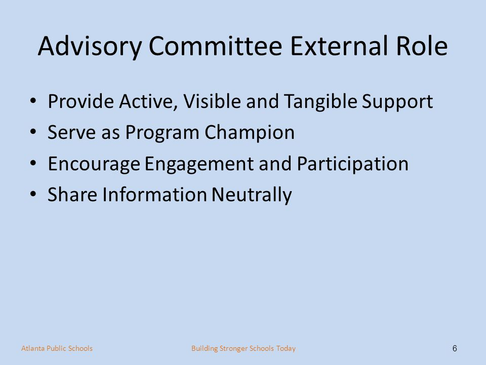Advisory Committee External Role Provide Active, Visible and Tangible Support Serve as Program Champion Encourage Engagement and Participation Share Information Neutrally 6 Atlanta Public SchoolsBuilding Stronger Schools Today