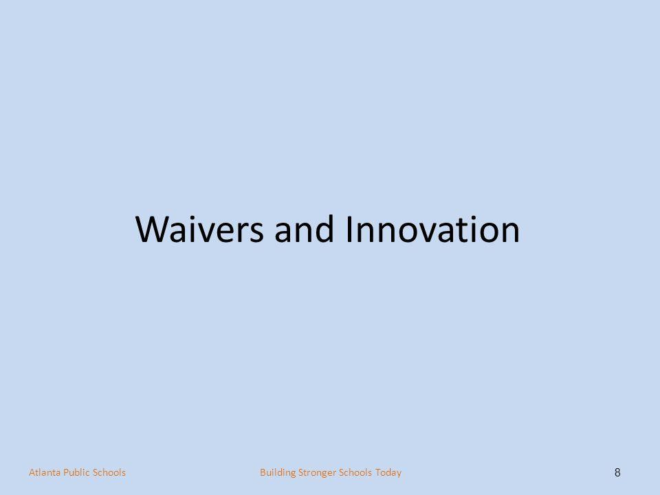 Waivers and Innovation 8 Atlanta Public SchoolsBuilding Stronger Schools Today