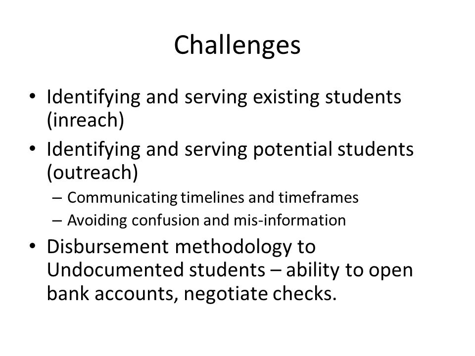 Challenges Identifying and serving existing students (inreach) Identifying and serving potential students (outreach) – Communicating timelines and timeframes – Avoiding confusion and mis-information Disbursement methodology to Undocumented students – ability to open bank accounts, negotiate checks.