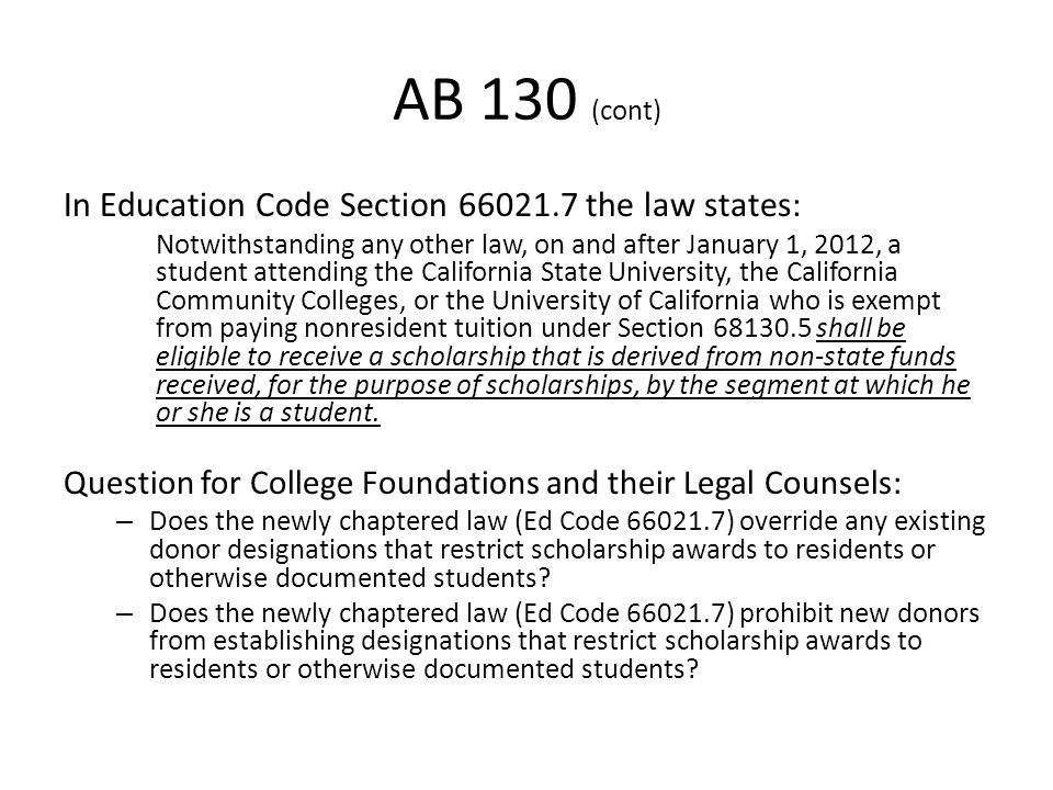 AB 130 (cont) In Education Code Section 66021.7 the law states: Notwithstanding any other law, on and after January 1, 2012, a student attending the California State University, the California Community Colleges, or the University of California who is exempt from paying nonresident tuition under Section 68130.5 shall be eligible to receive a scholarship that is derived from non-state funds received, for the purpose of scholarships, by the segment at which he or she is a student.