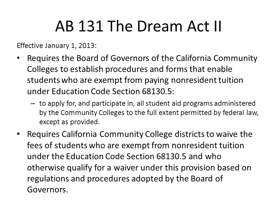 AB 131 The Dream Act II (cont) Requires the Student Aid Commission to establish procedures and forms that enable students who are exempt from paying nonresident tuition under Education Code Section 68130.5 – To apply for, and participate in, all student financial aid program administered by the State of California to the full extent permitted by federal law Prohibits students who are exempt from paying nonresident tuition under Education Code Section 68130.5 from being eligible for Competitive Cal Grant A and B Awards unless specified conditions are met.