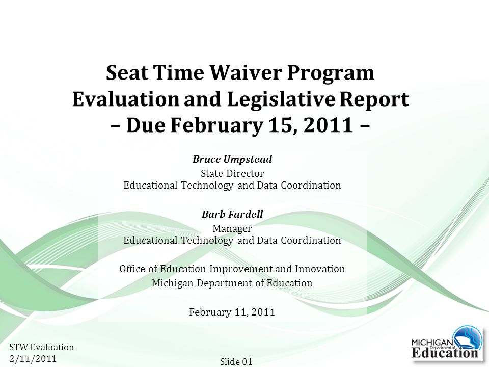Seat Time Waiver Program Evaluation and Legislative Report – Due February 15, 2011 – Bruce Umpstead State Director Educational Technology and Data Coordination Barb Fardell Manager Educational Technology and Data Coordination Office of Education Improvement and Innovation Michigan Department of Education February 11, 2011 STW Evaluation 2/11/2011 Slide 01
