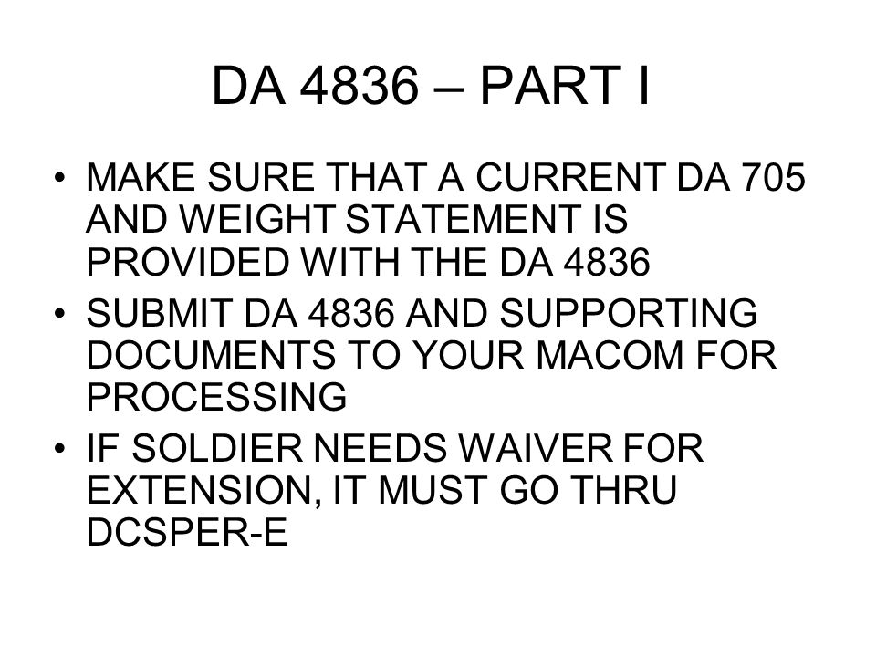 DA 4836 – PART I MAKE SURE THAT A CURRENT DA 705 AND WEIGHT STATEMENT IS PROVIDED WITH THE DA 4836 SUBMIT DA 4836 AND SUPPORTING DOCUMENTS TO YOUR MACOM FOR PROCESSING IF SOLDIER NEEDS WAIVER FOR EXTENSION, IT MUST GO THRU DCSPER-E
