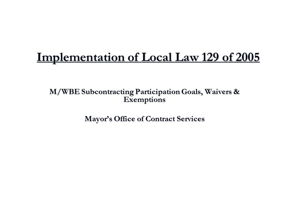 Implementation of Local Law 129 of 2005 M/WBE Subcontracting Participation Goals, Waivers & Exemptions Mayor's Office of Contract Services