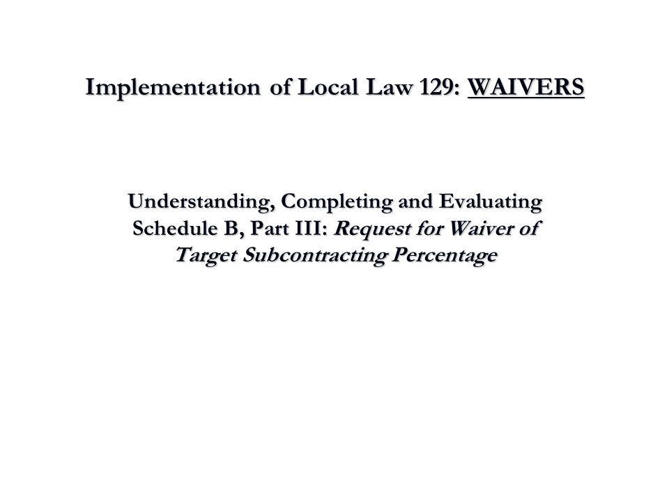 Implementation of Local Law 129: WAIVERS Understanding, Completing and Evaluating Schedule B, Part III: Request for Waiver of Target Subcontracting Pe