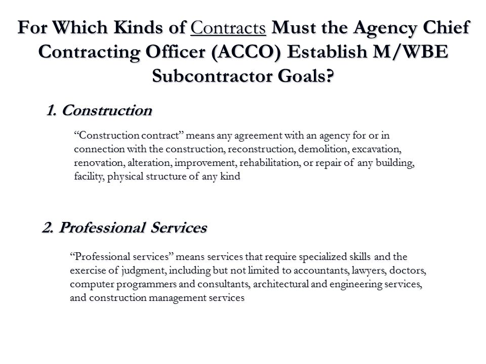 For Which Kinds of Contracts Must the Agency Chief Contracting Officer (ACCO) Establish M/WBE Subcontractor Goals? 1. Construction 2. Professional Ser