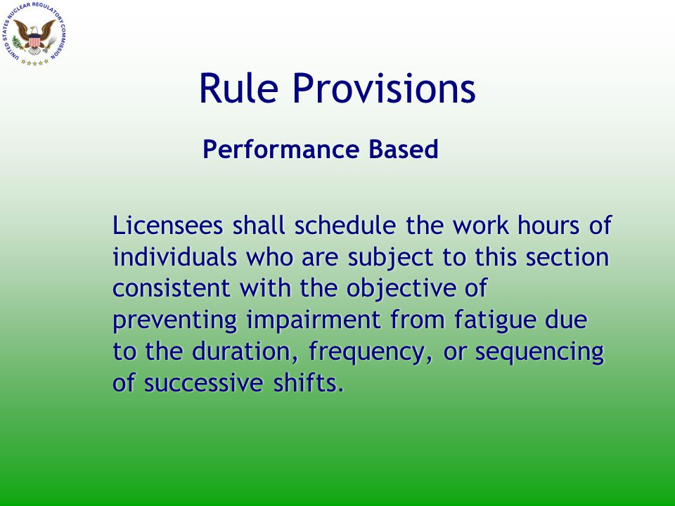 Rule Provisions Performance Based Licensees shall schedule the work hours of individuals who are subject to this section consistent with the objective of preventing impairment from fatigue due to the duration, frequency, or sequencing of successive shifts.