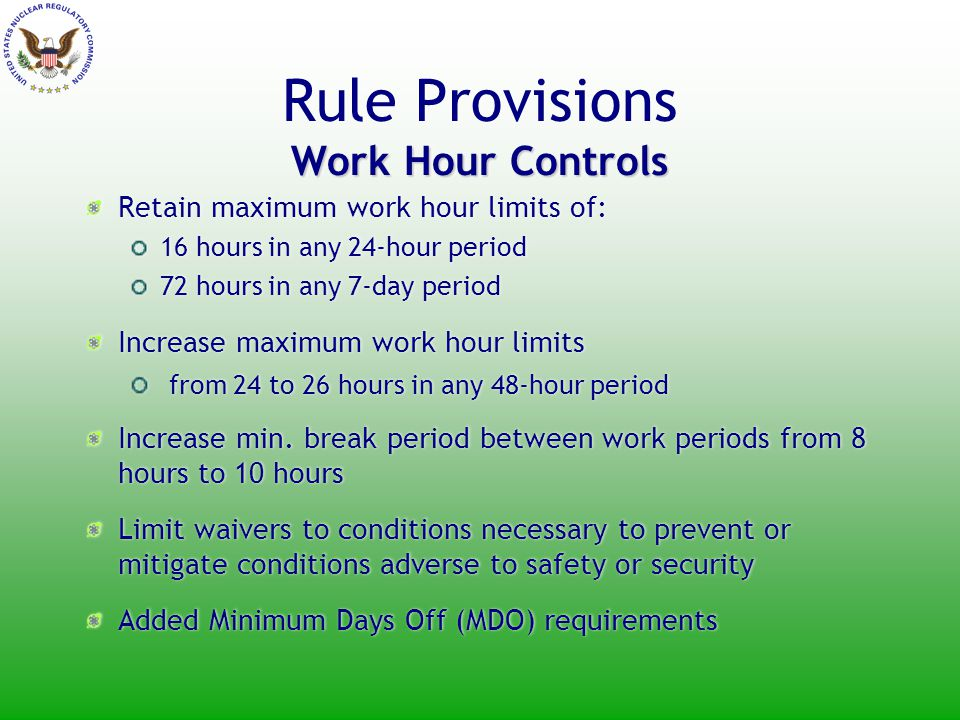 Work Hour Controls Rule Provisions Work Hour Controls Retain maximum work hour limits of: 16 hours in any 24-hour period 72 hours in any 7-day period Increase maximum work hour limits from 24 to 26 hours in any 48-hour period Increase min.