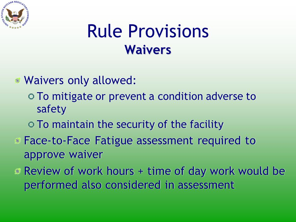 Waivers Rule Provisions Waivers Waivers only allowed: To mitigate or prevent a condition adverse to safety To maintain the security of the facility Face-to-Face Fatigue assessment required to approve waiver Review of work hours + time of day work would be performed also considered in assessment Waivers only allowed: To mitigate or prevent a condition adverse to safety To maintain the security of the facility Face-to-Face Fatigue assessment required to approve waiver Review of work hours + time of day work would be performed also considered in assessment