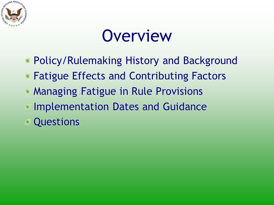 History - Background 1982 NRC published GL 82-12, Policy on Worker Fatigue 1991 NRC issued IN 91-36, Nuclear Plant Staff Working Hours 1999 NRC received concerns from Congress and UCS 2001 NRC staff reviewed adequacy of policy implementation 2002 Commission approved rulemaking 2002-2008 public meetings held on draft requirements and implementation development 2008 Final Rule Published 1982 NRC published GL 82-12, Policy on Worker Fatigue 1991 NRC issued IN 91-36, Nuclear Plant Staff Working Hours 1999 NRC received concerns from Congress and UCS 2001 NRC staff reviewed adequacy of policy implementation 2002 Commission approved rulemaking 2002-2008 public meetings held on draft requirements and implementation development 2008 Final Rule Published