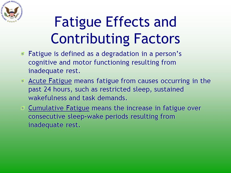 Fatigue Effects and Contributing Factors Fatigue is defined as a degradation in a person's cognitive and motor functioning resulting from inadequate rest.