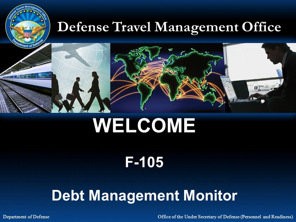 Defense Travel Management Office Office of the Under Secretary of Defense (Personnel and Readiness) Department of Defense WELCOME F-105 Debt Managemen