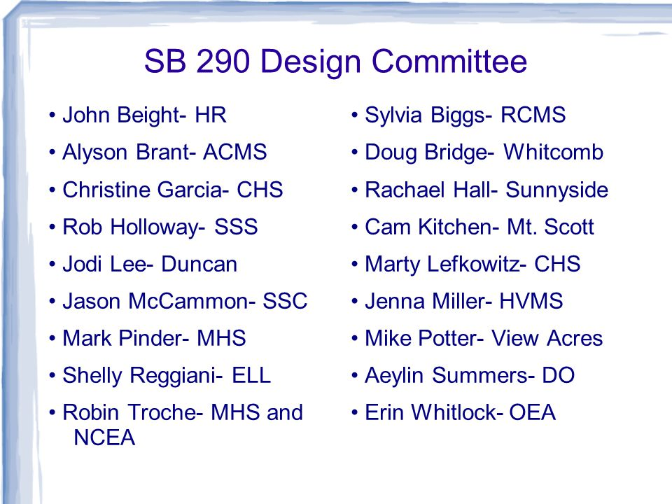 SB 290 Design Committee John Beight- HR Alyson Brant- ACMS Christine Garcia- CHS Rob Holloway- SSS Jodi Lee- Duncan Jason McCammon- SSC Mark Pinder- MHS Shelly Reggiani- ELL Robin Troche- MHS and NCEA Sylvia Biggs- RCMS Doug Bridge- Whitcomb Rachael Hall- Sunnyside Cam Kitchen- Mt.