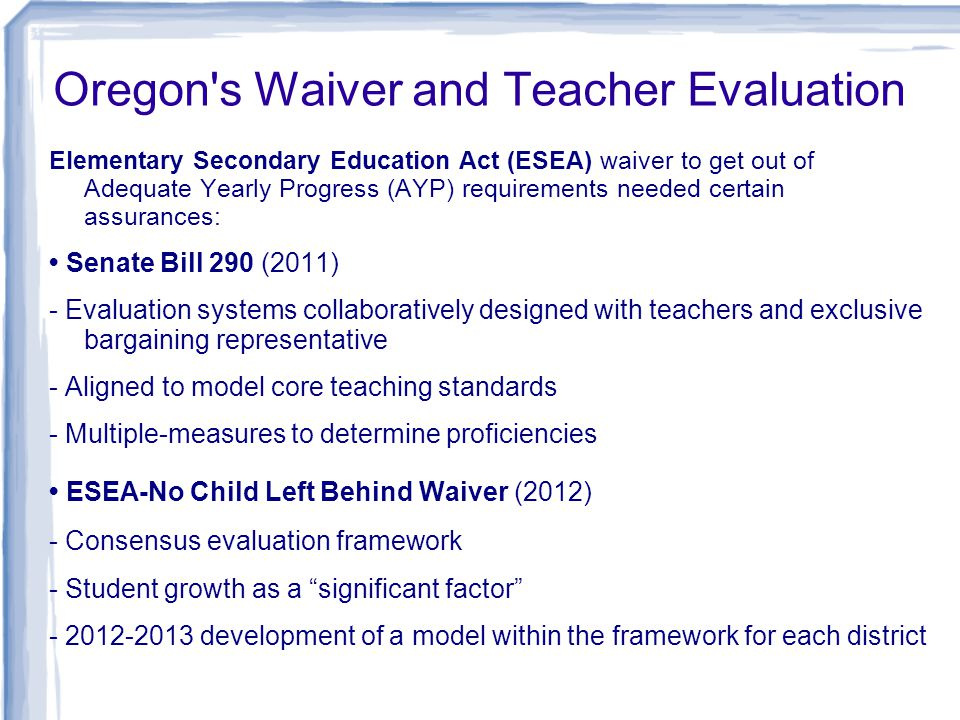 Oregon s Waiver and Teacher Evaluation Elementary Secondary Education Act (ESEA) waiver to get out of Adequate Yearly Progress (AYP) requirements needed certain assurances: Senate Bill 290 (2011) - Evaluation systems collaboratively designed with teachers and exclusive bargaining representative - Aligned to model core teaching standards - Multiple-measures to determine proficiencies ESEA-No Child Left Behind Waiver (2012) - Consensus evaluation framework - Student growth as a significant factor - 2012-2013 development of a model within the framework for each district
