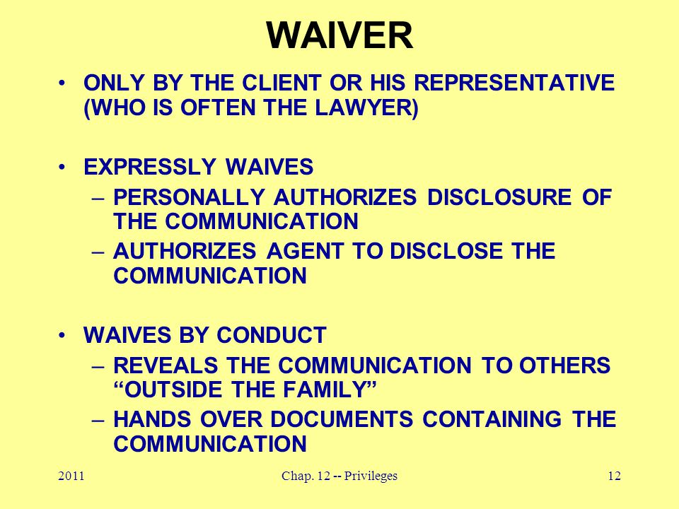 2011Chap. 12 -- Privileges12 WAIVER ONLY BY THE CLIENT OR HIS REPRESENTATIVE (WHO IS OFTEN THE LAWYER) EXPRESSLY WAIVES –PERSONALLY AUTHORIZES DISCLOS