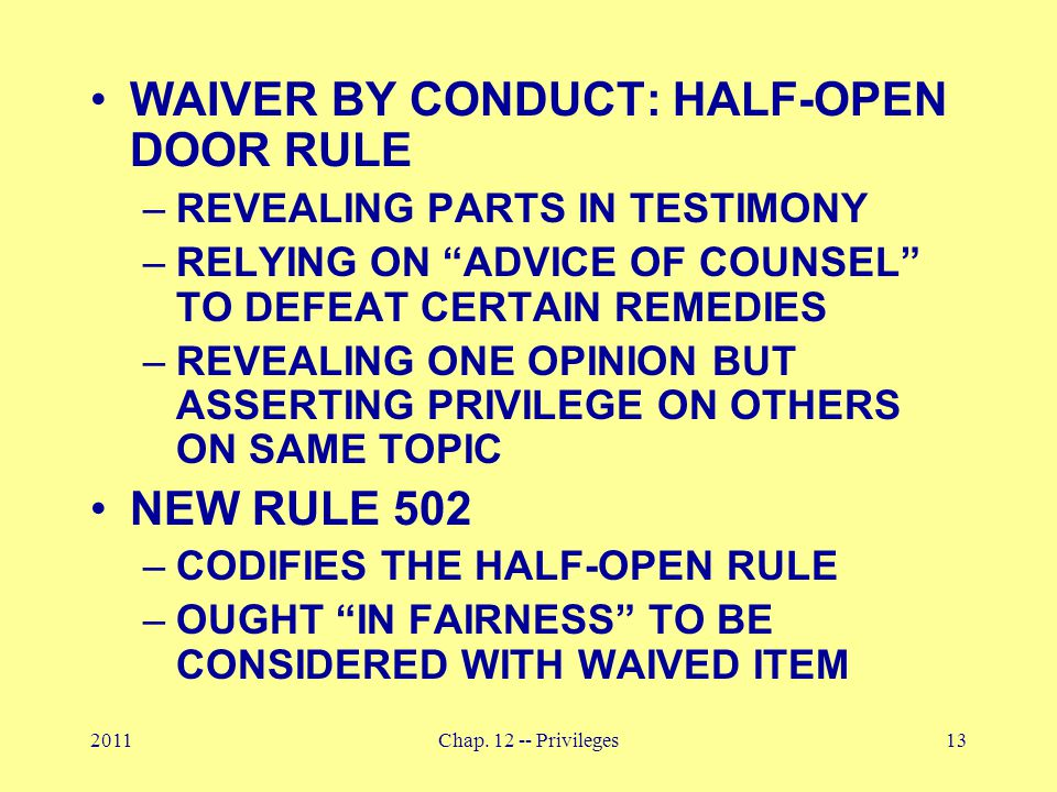 "2011Chap. 12 -- Privileges13 WAIVER BY CONDUCT: HALF-OPEN DOOR RULE –REVEALING PARTS IN TESTIMONY –RELYING ON ""ADVICE OF COUNSEL"" TO DEFEAT CERTAIN RE"