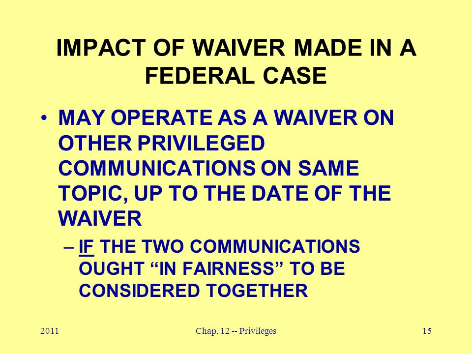 2011Chap. 12 -- Privileges15 IMPACT OF WAIVER MADE IN A FEDERAL CASE MAY OPERATE AS A WAIVER ON OTHER PRIVILEGED COMMUNICATIONS ON SAME TOPIC, UP TO T