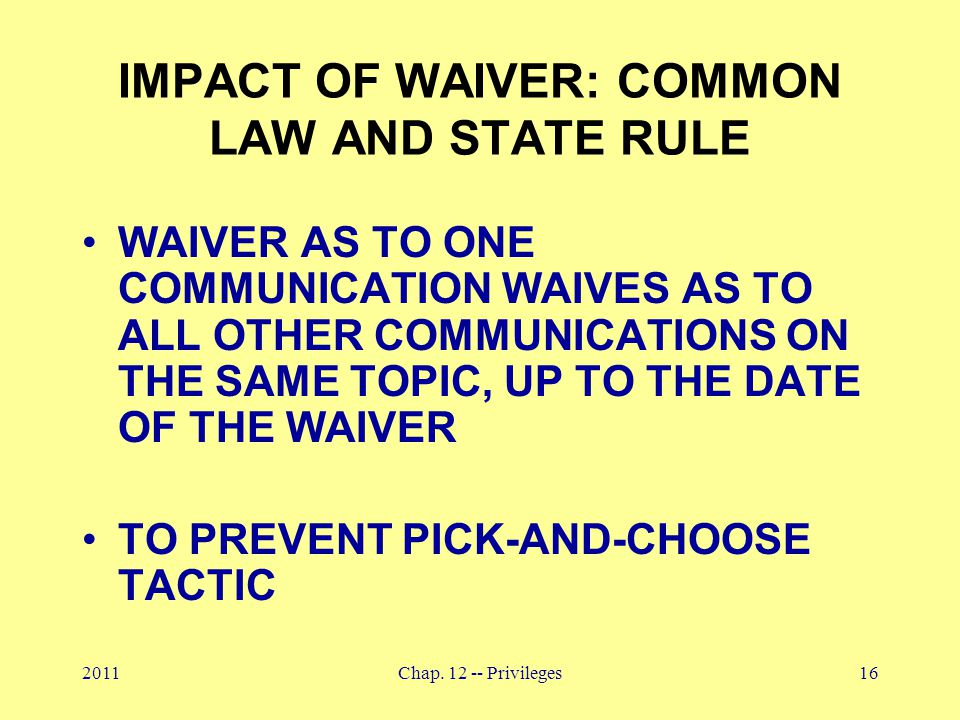 2011Chap. 12 -- Privileges16 IMPACT OF WAIVER: COMMON LAW AND STATE RULE WAIVER AS TO ONE COMMUNICATION WAIVES AS TO ALL OTHER COMMUNICATIONS ON THE S