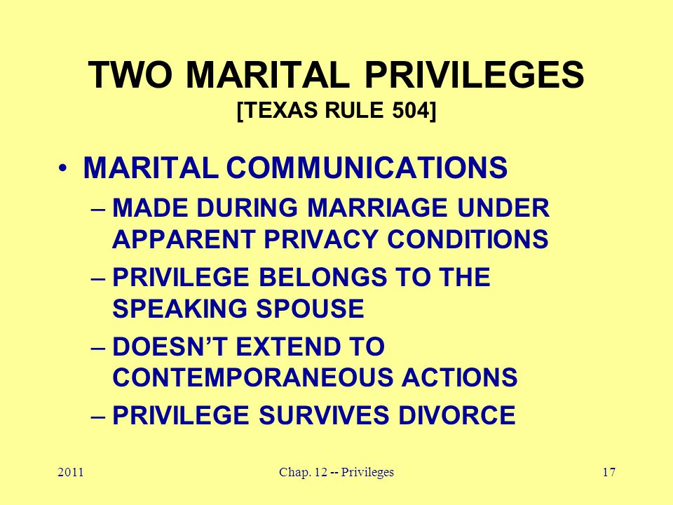 2011Chap. 12 -- Privileges17 TWO MARITAL PRIVILEGES [TEXAS RULE 504] MARITAL COMMUNICATIONS –MADE DURING MARRIAGE UNDER APPARENT PRIVACY CONDITIONS –P