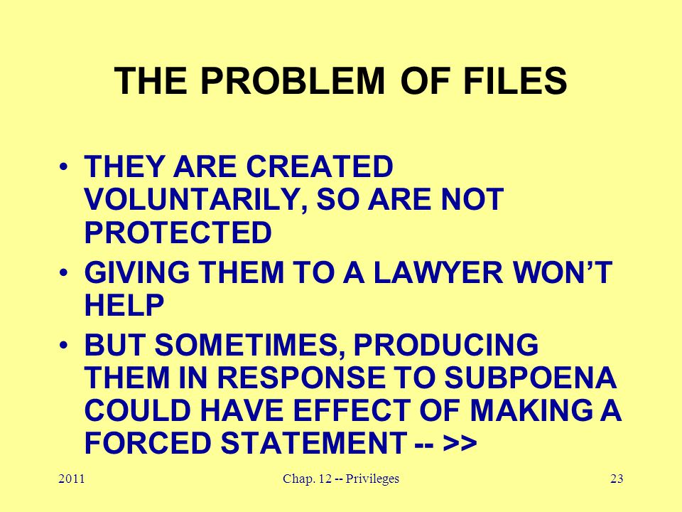 2011Chap. 12 -- Privileges23 THE PROBLEM OF FILES THEY ARE CREATED VOLUNTARILY, SO ARE NOT PROTECTED GIVING THEM TO A LAWYER WON'T HELP BUT SOMETIMES,