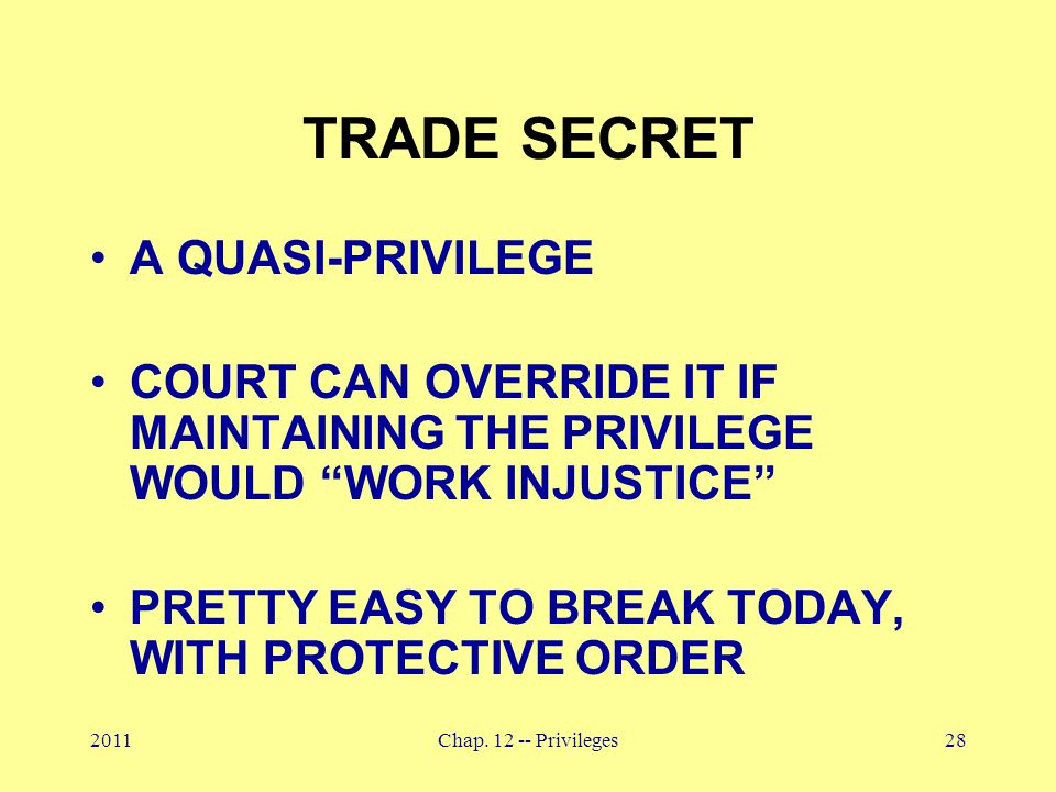 "2011Chap. 12 -- Privileges28 TRADE SECRET A QUASI-PRIVILEGE COURT CAN OVERRIDE IT IF MAINTAINING THE PRIVILEGE WOULD ""WORK INJUSTICE"" PRETTY EASY TO B"