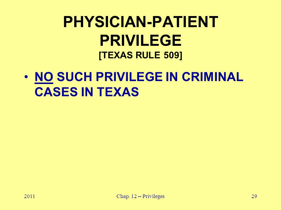 2011Chap. 12 -- Privileges29 PHYSICIAN-PATIENT PRIVILEGE [TEXAS RULE 509] NO SUCH PRIVILEGE IN CRIMINAL CASES IN TEXAS