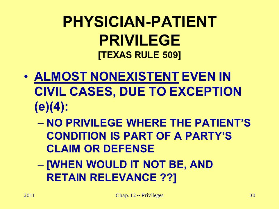 2011Chap. 12 -- Privileges30 PHYSICIAN-PATIENT PRIVILEGE [TEXAS RULE 509] ALMOST NONEXISTENT EVEN IN CIVIL CASES, DUE TO EXCEPTION (e)(4): –NO PRIVILE