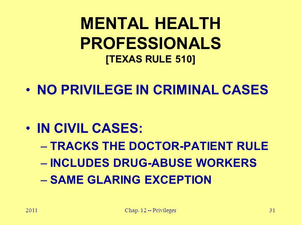 2011Chap. 12 -- Privileges31 MENTAL HEALTH PROFESSIONALS [TEXAS RULE 510] NO PRIVILEGE IN CRIMINAL CASES IN CIVIL CASES: –TRACKS THE DOCTOR-PATIENT RU