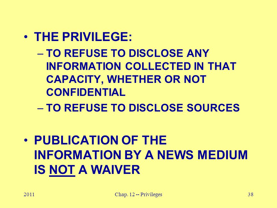2011Chap. 12 -- Privileges38 THE PRIVILEGE: –TO REFUSE TO DISCLOSE ANY INFORMATION COLLECTED IN THAT CAPACITY, WHETHER OR NOT CONFIDENTIAL –TO REFUSE