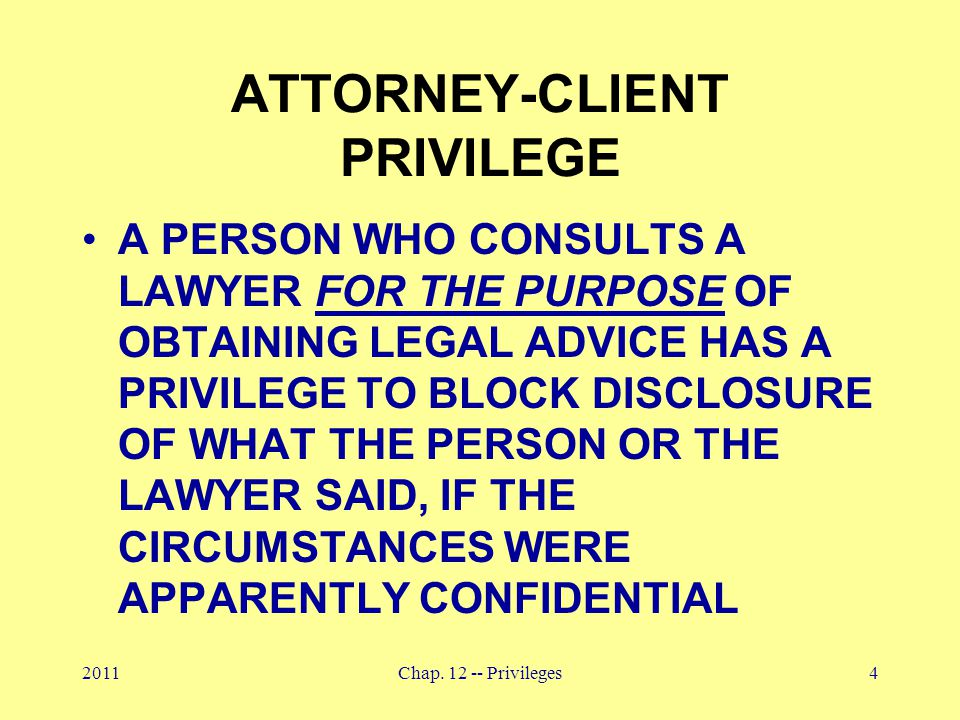 2011Chap. 12 -- Privileges4 ATTORNEY-CLIENT PRIVILEGE A PERSON WHO CONSULTS A LAWYER FOR THE PURPOSE OF OBTAINING LEGAL ADVICE HAS A PRIVILEGE TO BLOC