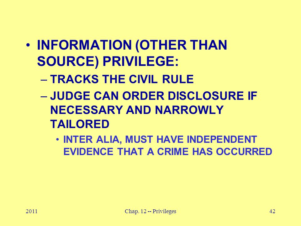 2011Chap. 12 -- Privileges42 INFORMATION (OTHER THAN SOURCE) PRIVILEGE: –TRACKS THE CIVIL RULE –JUDGE CAN ORDER DISCLOSURE IF NECESSARY AND NARROWLY T