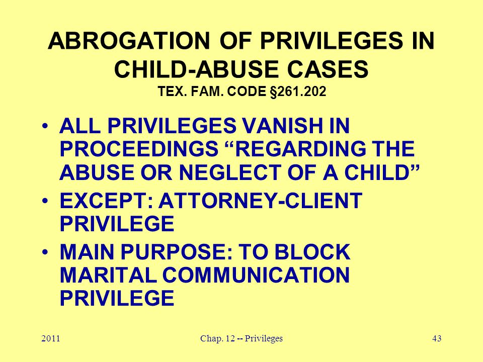 "2011Chap. 12 -- Privileges43 ABROGATION OF PRIVILEGES IN CHILD-ABUSE CASES TEX. FAM. CODE §261.202 ALL PRIVILEGES VANISH IN PROCEEDINGS ""REGARDING THE"