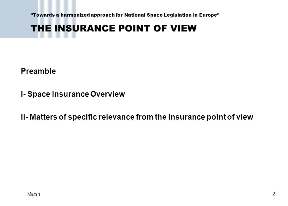 2 Marsh Towards a harmonized approach for National Space Legislation in Europe THE INSURANCE POINT OF VIEW Preamble I- Space Insurance Overview II- Matters of specific relevance from the insurance point of view