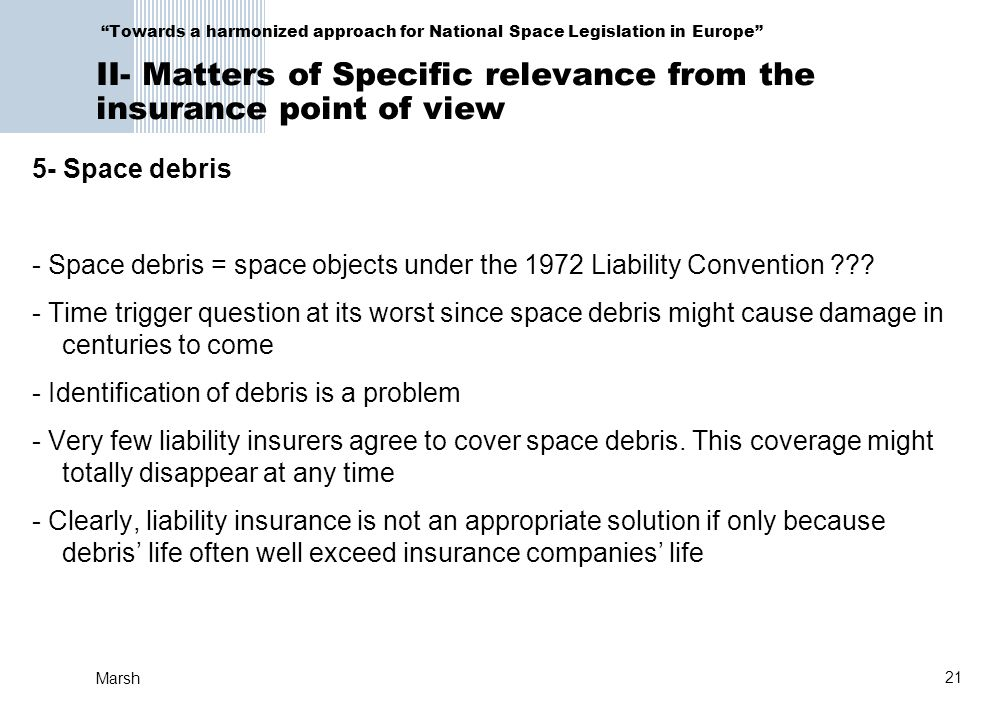 21 Marsh Towards a harmonized approach for National Space Legislation in Europe II- Matters of Specific relevance from the insurance point of view 5- Space debris - Space debris = space objects under the 1972 Liability Convention ??.