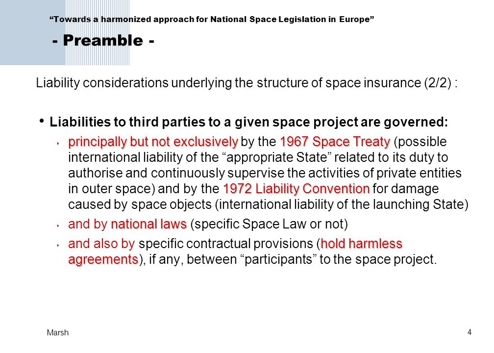 4 Marsh Towards a harmonized approach for National Space Legislation in Europe - Preamble - Liability considerations underlying the structure of space insurance (2/2) :  Liabilities to third parties to a given space project are governed:  principally but not exclusively1967 Space Treaty 1972 Liability Convention  principally but not exclusively by the 1967 Space Treaty (possible international liability of the appropriate State related to its duty to authorise and continuously supervise the activities of private entities in outer space) and by the 1972 Liability Convention for damage caused by space objects (international liability of the launching State) national laws  and by national laws (specific Space Law or not) hold harmless agreements  and also by specific contractual provisions (hold harmless agreements), if any, between participants to the space project.