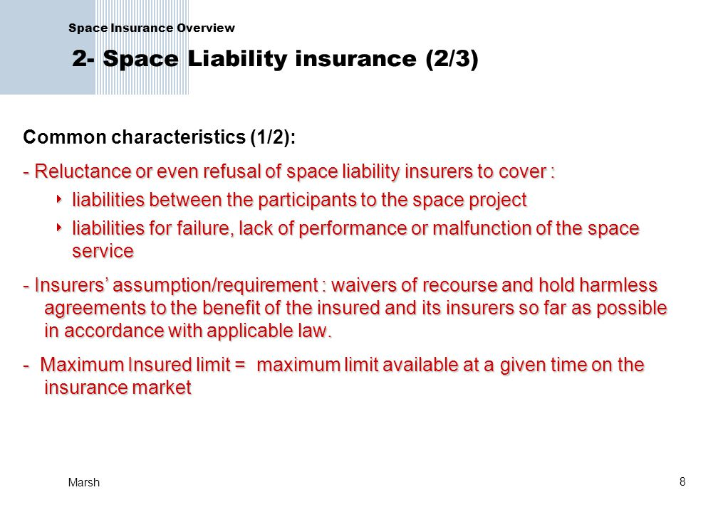 8 Marsh Space Insurance Overview 2- Space Liability insurance (2/3) Common characteristics (1/2): - Reluctance or even refusal of space liability insu