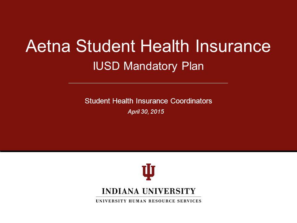 IUSD Mandatory Plan Aetna Student Health Insurance Student Health Insurance Coordinators April 30, 2015