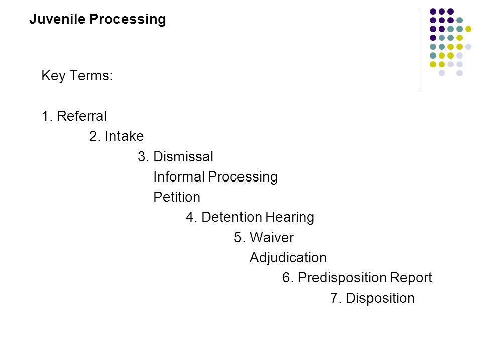 Juvenile Processing Key Terms: 1. Referral 2. Intake 3. Dismissal Informal Processing Petition 4. Detention Hearing 5. Waiver Adjudication 6. Predispo