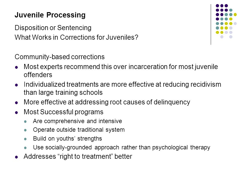 Juvenile Processing Disposition or Sentencing What Works in Corrections for Juveniles? Community-based corrections Most experts recommend this over in