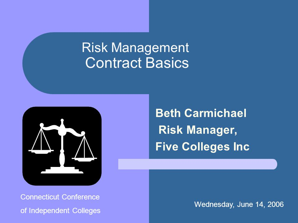 Risk Management Contract Basics Beth Carmichael Risk Manager, Five Colleges Inc Wednesday, June 14, 2006. Connecticut Conference of Independent Colleg