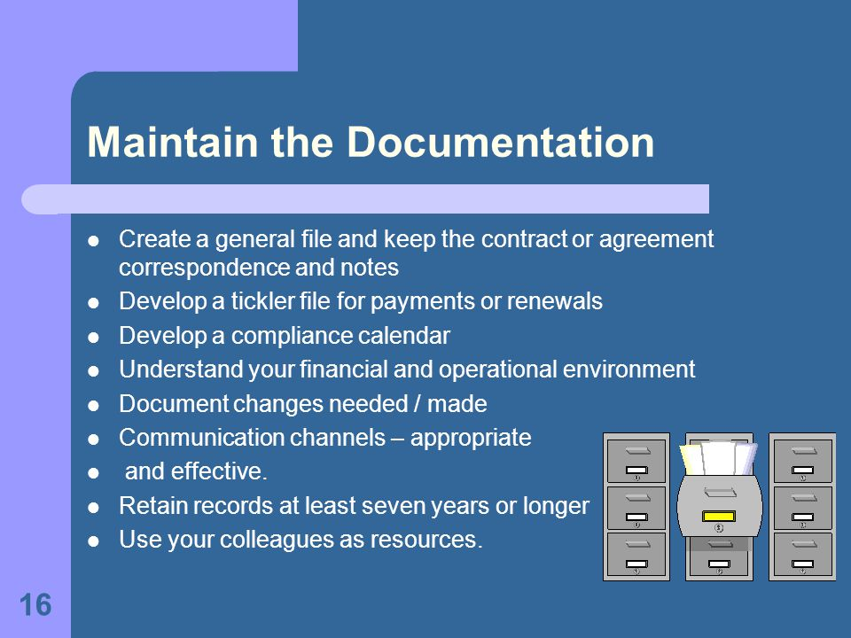 16 Maintain the Documentation Create a general file and keep the contract or agreement correspondence and notes Develop a tickler file for payments or