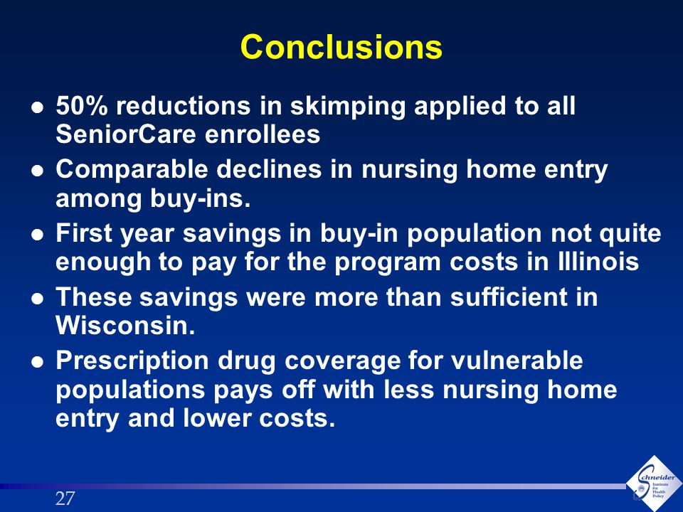 27 Conclusions l 50% reductions in skimping applied to all SeniorCare enrollees l Comparable declines in nursing home entry among buy-ins.