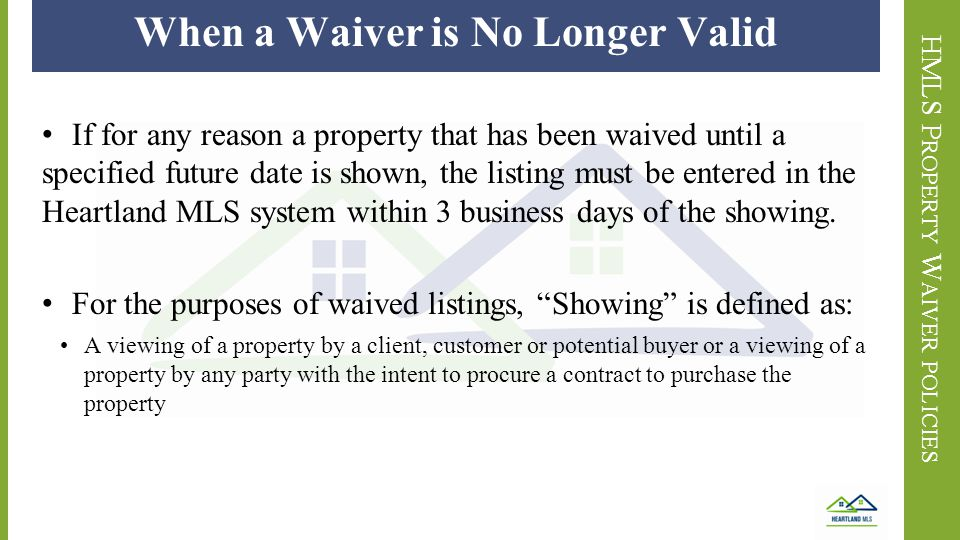HMLS P ROPERTY W AIVER POLICIES When a Waiver is No Longer Valid If for any reason a property that has been waived until a specified future date is shown, the listing must be entered in the Heartland MLS system within 3 business days of the showing.