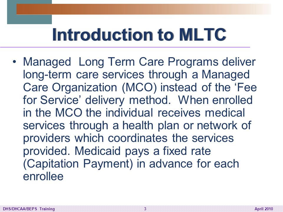 DHS/DHCAA/BEPS Training4April 2010 Fee for Service vs Managed Care FFS FFS Under the Home and Community Based Waivers (HCBW) programs, LTC Services are provided on a Fee for Services basis Each instance that a LTC service is provided to a member, a separate charge is incurred.